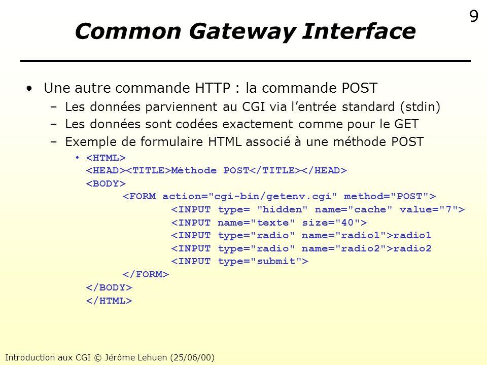 Introduction aux CGI © Jérôme Lehuen (25/06/00) 9 Common Gateway Interface Une autre commande HTTP : la commande POST –Les données parviennent au CGI