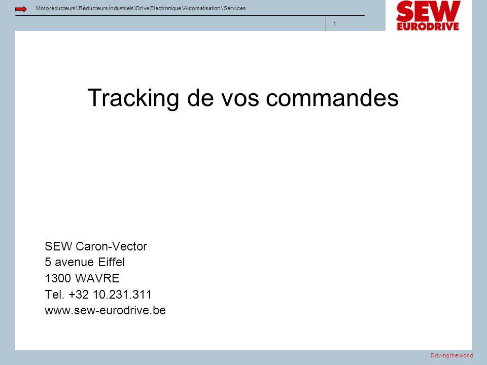 Driving the world Motoréducteurs \ Réducteurs industriels \Drive Electronique \Automatisation \ Services 1 Tracking de vos commandes SEW Caron-Vector 5 avenue Eiffel 1300 WAVRE Tel.