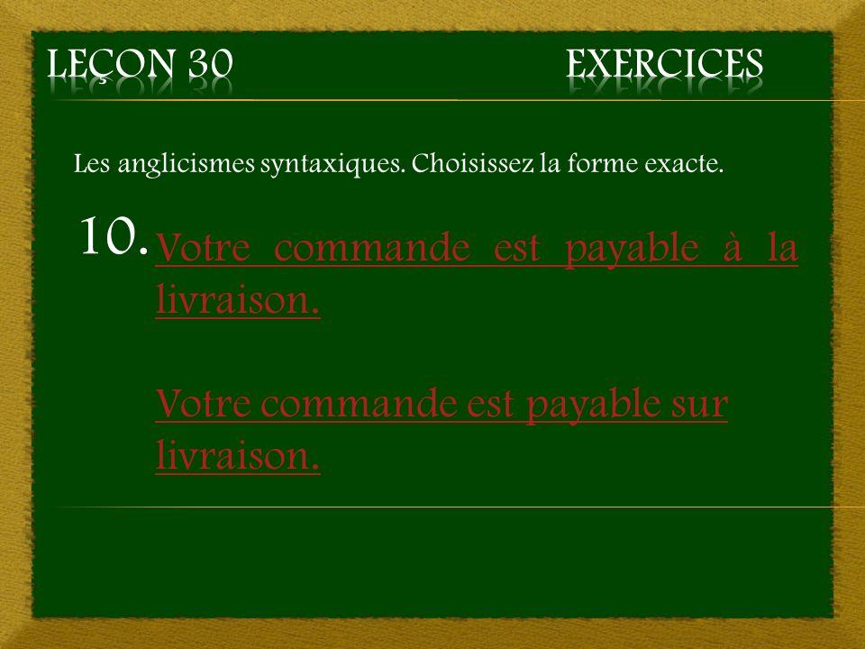 10. Votre commande est payable à la livraison. Votre commande est payable sur livraison. Les anglicismes syntaxiques. Choisissez la forme exacte.