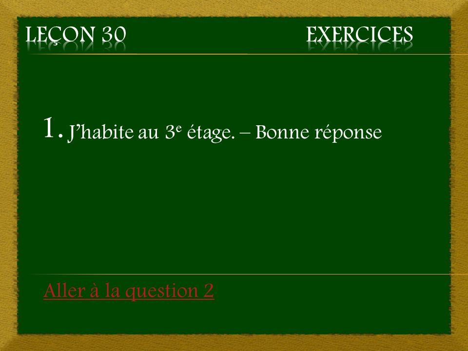 1. Jhabite au 3 e étage. – Bonne réponse Aller à la question 2