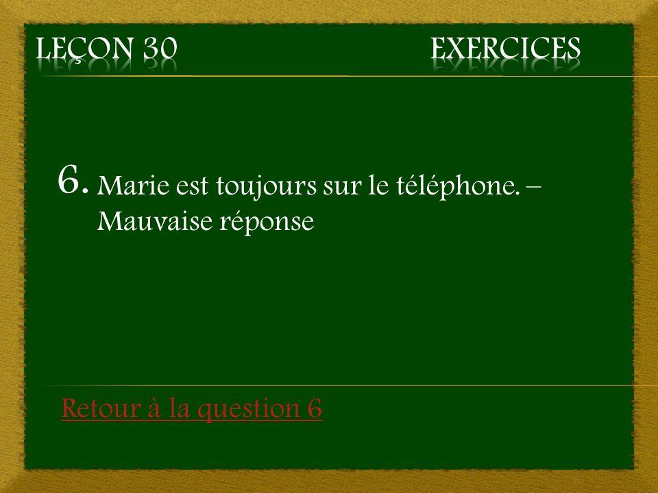 6. Marie est toujours sur le téléphone. – Mauvaise réponse Retour à la question 6