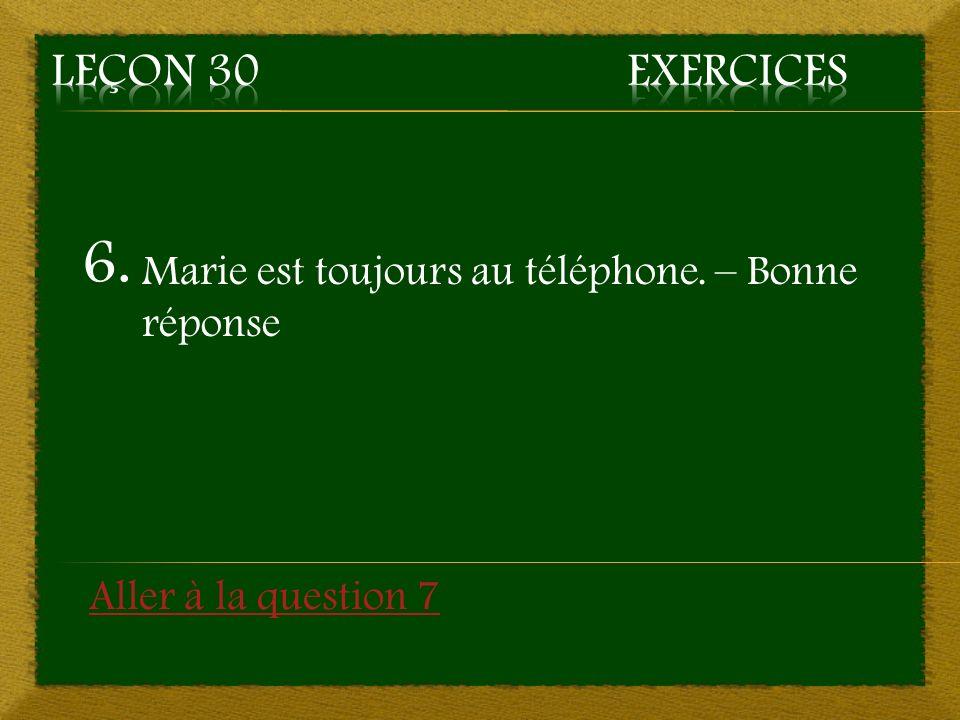 6. Marie est toujours au téléphone. – Bonne réponse Aller à la question 7