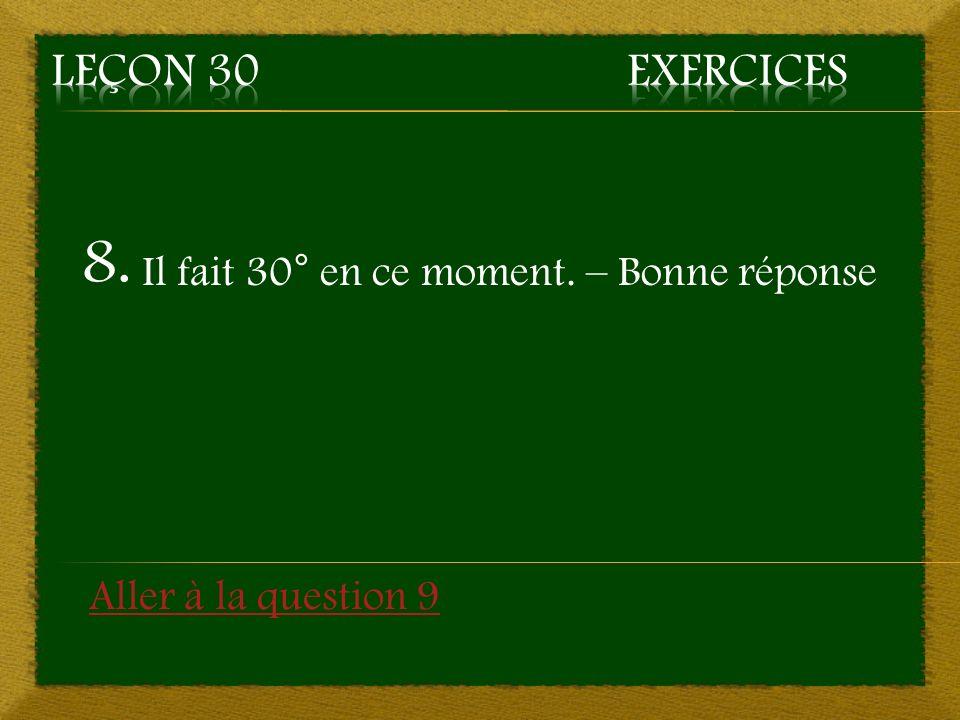 8. Il fait 30° en ce moment. – Bonne réponse Aller à la question 9