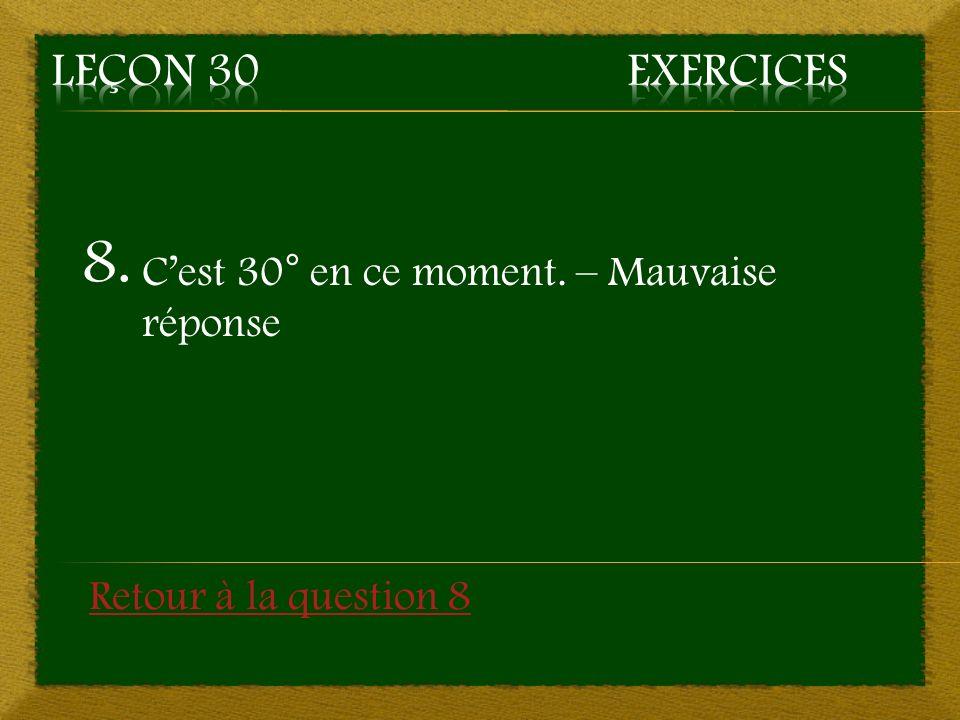 8. Cest 30° en ce moment. – Mauvaise réponse Retour à la question 8