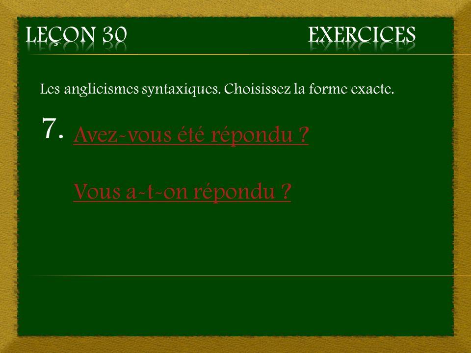 7. Avez-vous été répondu ? Vous a-t-on répondu ? Les anglicismes syntaxiques. Choisissez la forme exacte.