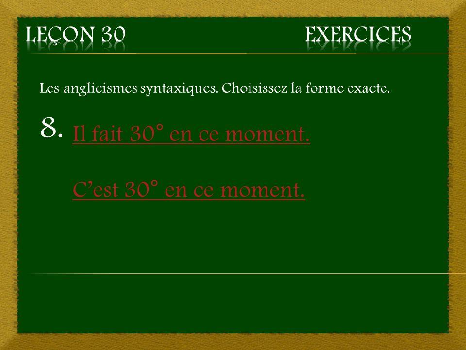 8. Il fait 30° en ce moment. Cest 30° en ce moment. Les anglicismes syntaxiques. Choisissez la forme exacte.