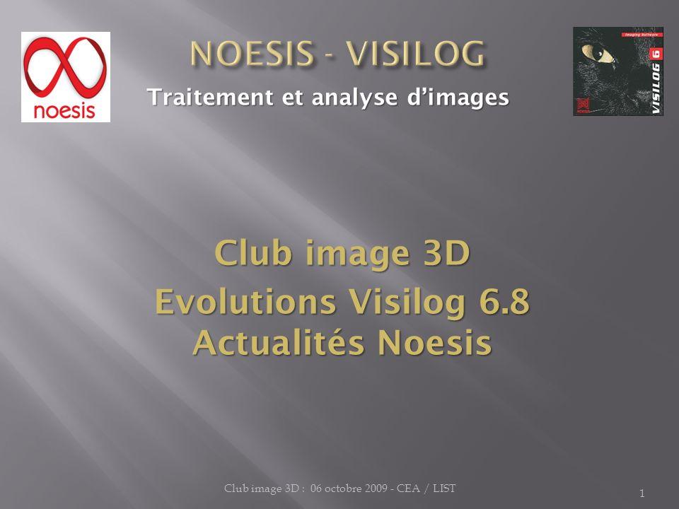 1 Traitement et analyse dimages Traitement et analyse dimages Club image 3D Evolutions Visilog 6.8 Actualités Noesis Club image 3D : 06 octobre 2009 -