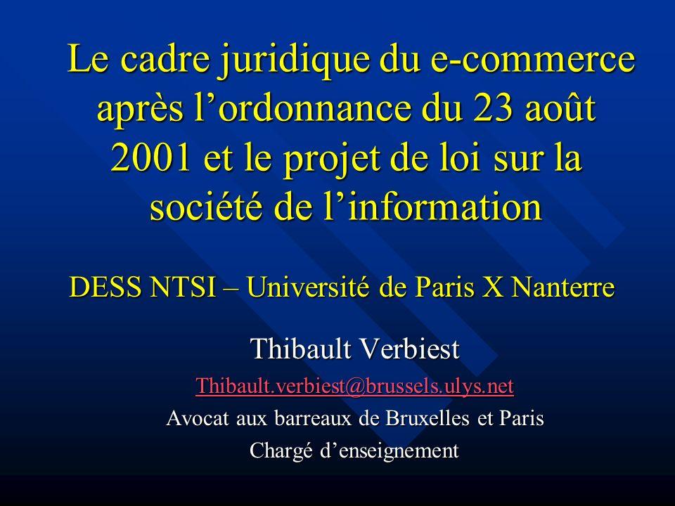 Le cadre juridique du e-commerce après lordonnance du 23 août 2001 et le projet de loi sur la société de linformation Le cadre juridique du e-commerce après lordonnance du 23 août 2001 et le projet de loi sur la société de linformation Thibault Verbiest Thibault.verbiest@brussels.ulys.net Avocat aux barreaux de Bruxelles et Paris Chargé denseignement DESS NTSI – Université de Paris X Nanterre