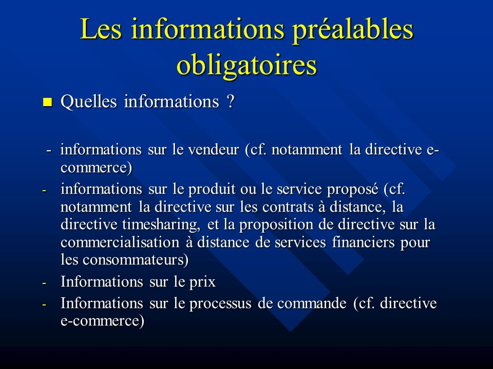 Les informations préalables obligatoires Quelles informations ? Quelles informations ? - informations sur le vendeur (cf. notamment la directive e- co