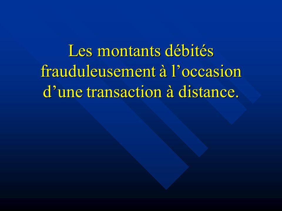 Les montants débités frauduleusement à loccasion dune transaction à distance.