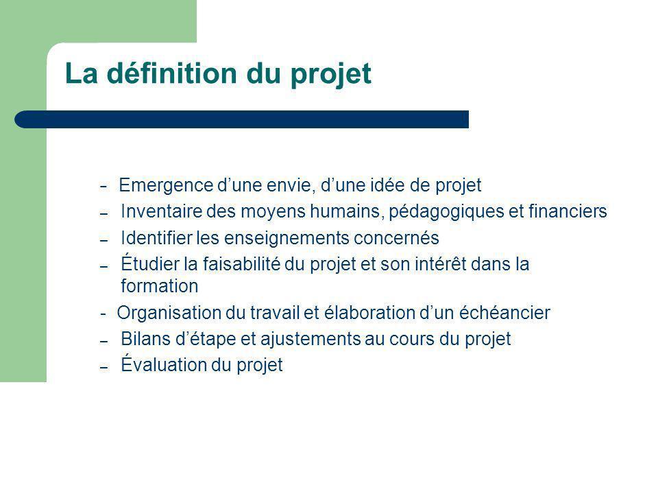 La définition du projet Emergence dune envie, dune idée de projet – Inventaire des moyens humains, pédagogiques et financiers – Identifier les enseign
