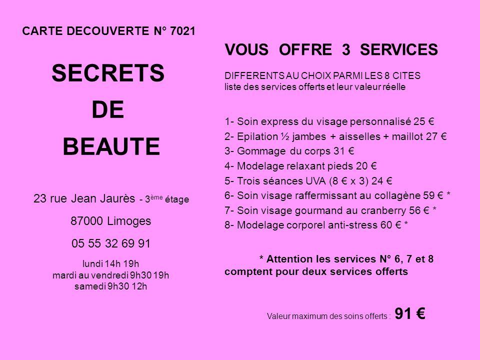 CARTE DECOUVERTE N° 7021 SECRETS DE BEAUTE 23 rue Jean Jaurès - 3 ème étage 87000 Limoges 05 55 32 69 91 lundi 14h 19h mardi au vendredi 9h30 19h samedi 9h30 12h VOUS OFFRE 3 SERVICES DIFFERENTS AU CHOIX PARMI LES 8 CITES liste des services offerts et leur valeur réelle 1- Soin express du visage personnalisé 25 2- Epilation ½ jambes + aisselles + maillot 27 3- Gommage du corps 31 4- Modelage relaxant pieds 20 5- Trois séances UVA (8 x 3) 24 6- Soin visage raffermissant au collagène 59 * 7- Soin visage gourmand au cranberry 56 * 8- Modelage corporel anti-stress 60 * * Attention les services N° 6, 7 et 8 comptent pour deux services offerts Valeur maximum des soins offerts : 91