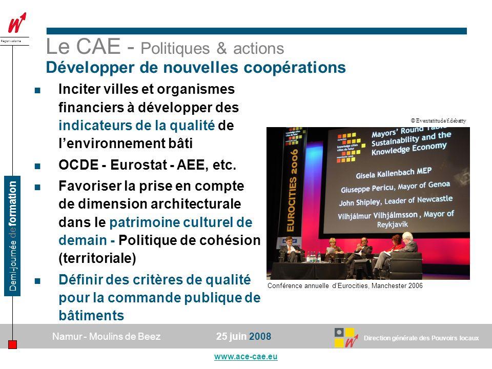 Direction générale des Pouvoirs locaux Région wallonne 25 juin 2008Namur - Moulins de Beez www.ace-cae.eu Demi-journée de formation Le CAE - Politiques & actions Développer de nouvelles coopérations Inciter villes et organismes financiers à développer des indicateurs de la qualité de lenvironnement bâti OCDE - Eurostat - AEE, etc.