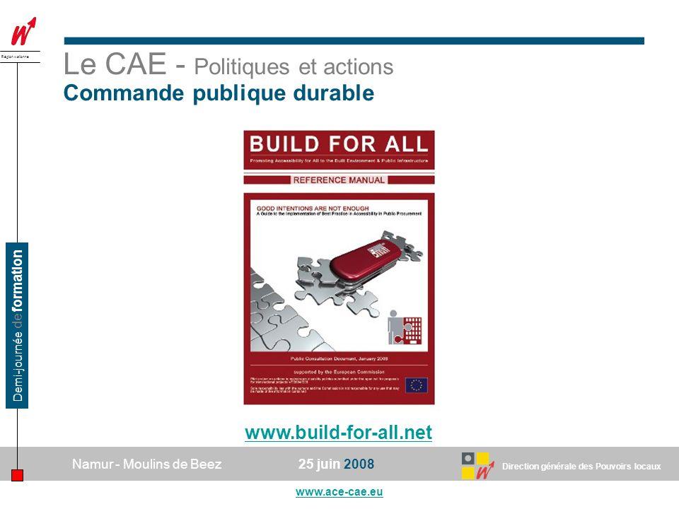Direction générale des Pouvoirs locaux Région wallonne 25 juin 2008Namur - Moulins de Beez www.ace-cae.eu Demi-journée de formation Le CAE - Politiques et actions Commande publique durable www.build-for-all.net