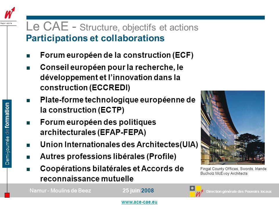 Direction générale des Pouvoirs locaux Région wallonne 25 juin 2008Namur - Moulins de Beez www.ace-cae.eu Demi-journée de formation Le CAE - Structure, objectifs et actions Participations et collaborations Forum européen de la construction (ECF) Conseil européen pour la recherche, le développement et linnovation dans la construction (ECCREDI) Plate-forme technologique européenne de la construction (ECTP) Forum européen des politiques architecturales (EFAP-FEPA) Union Internationales des Architectes(UIA) Autres professions libérales (Profile) Coopérations bilatérales et Accords de reconnaissance mutuelle Fingal County Offices, Swords, Irlande Bucholz McEvoy Architects