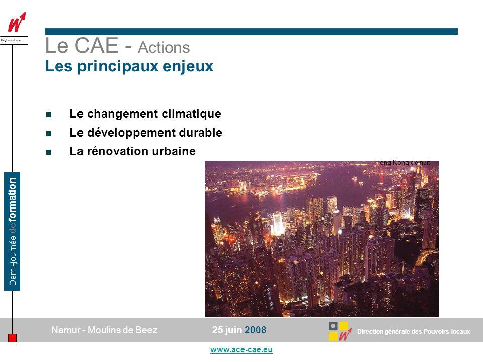 Direction générale des Pouvoirs locaux Région wallonne 25 juin 2008Namur - Moulins de Beez www.ace-cae.eu Demi-journée de formation Le CAE - Actions Les principaux enjeux Le changement climatique Le développement durable La rénovation urbaine Hong Kong de nuit