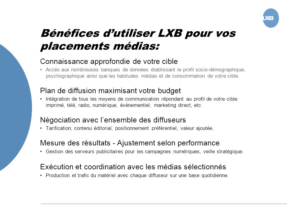 Bénéfices dutiliser LXB pour vos placements médias: Connaissance approfondie de votre cible Accès aux nombreuses banques de données établissant le profil socio-démographique, psychographique ainsi que les habitudes médias et de consommation de votre cible.