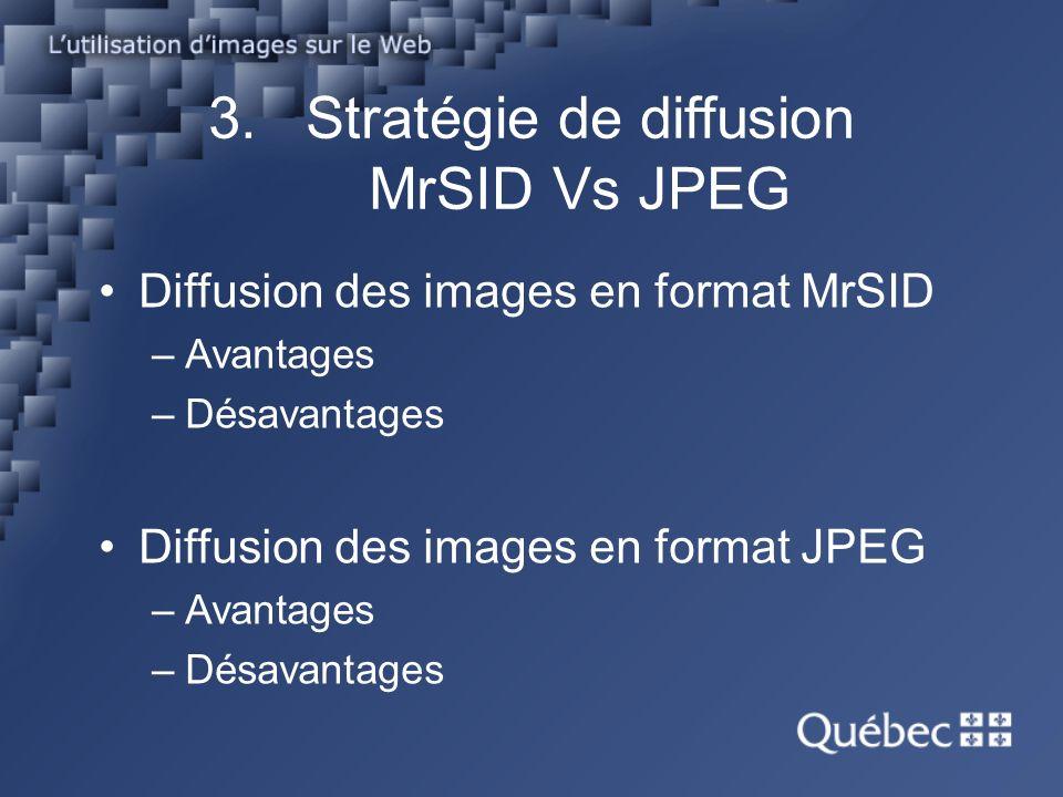 3.Stratégie de diffusion MrSID Vs JPEG Diffusion des images en format MrSID –Avantages –Désavantages Diffusion des images en format JPEG –Avantages –Désavantages