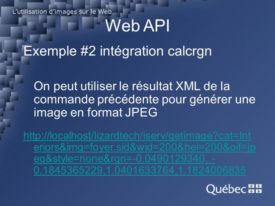 Web API Exemple #2 intégration calcrgn On peut utiliser le résultat XML de la commande précédente pour générer une image en format JPEG http://localhost/lizardtech/iserv/getimage?cat=Int eriors&img=foyer.sid&wid=200&hei=200&oif=jp eg&style=none&rgn=-0.0490129340, - 0.1845365229,1.0401633764,1.1824006835
