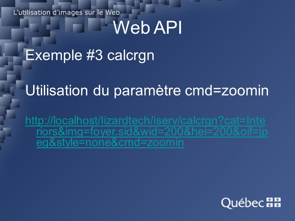 Web API Exemple #3 calcrgn Utilisation du paramètre cmd=zoomin http://localhost/lizardtech/iserv/calcrgn cat=Inte riors&img=foyer.sid&wid=200&hei=200&oif=jp eg&style=none&cmd=zoomin