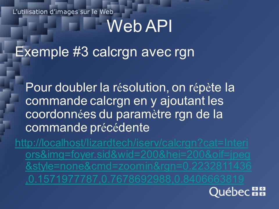 Web API Exemple #3 calcrgn avec rgn Pour doubler la r é solution, on r é p è te la commande calcrgn en y ajoutant les coordonn é es du param è tre rgn de la commande pr é c é dente http://localhost/lizardtech/iserv/calcrgn?cat=Interi ors&img=foyer.sid&wid=200&hei=200&oif=jpeg &style=none&cmd=zoomin&rgn=0.2232811436,0.1571977787,0.7678692988,0.8406663819