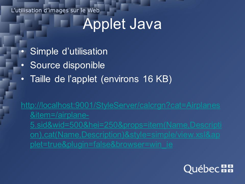 Applet Java Simple dutilisation Source disponible Taille de lapplet (environs 16 KB) http://localhost:9001/StyleServer/calcrgn cat=Airplanes &item=/airplane- 5.sid&wid=500&hei=250&props=item(Name,Descripti on),cat(Name,Description)&style=simple/view.xsl&ap plet=true&plugin=false&browser=win_ie