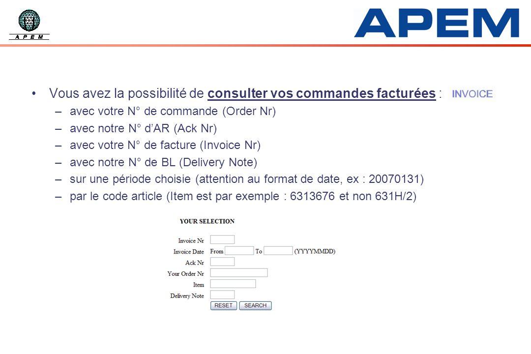 Vous avez la possibilité de consulter vos commandes facturées : –avec votre N° de commande (Order Nr) –avec notre N° dAR (Ack Nr) –avec votre N° de facture (Invoice Nr) –avec notre N° de BL (Delivery Note) –sur une période choisie (attention au format de date, ex : 20070131) –par le code article (Item est par exemple : 6313676 et non 631H/2)