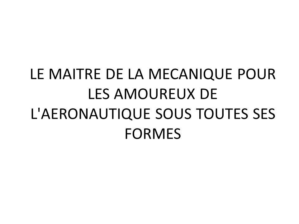 LE MAITRE DE LA MECANIQUE POUR LES AMOUREUX DE L'AERONAUTIQUE SOUS TOUTES SES FORMES