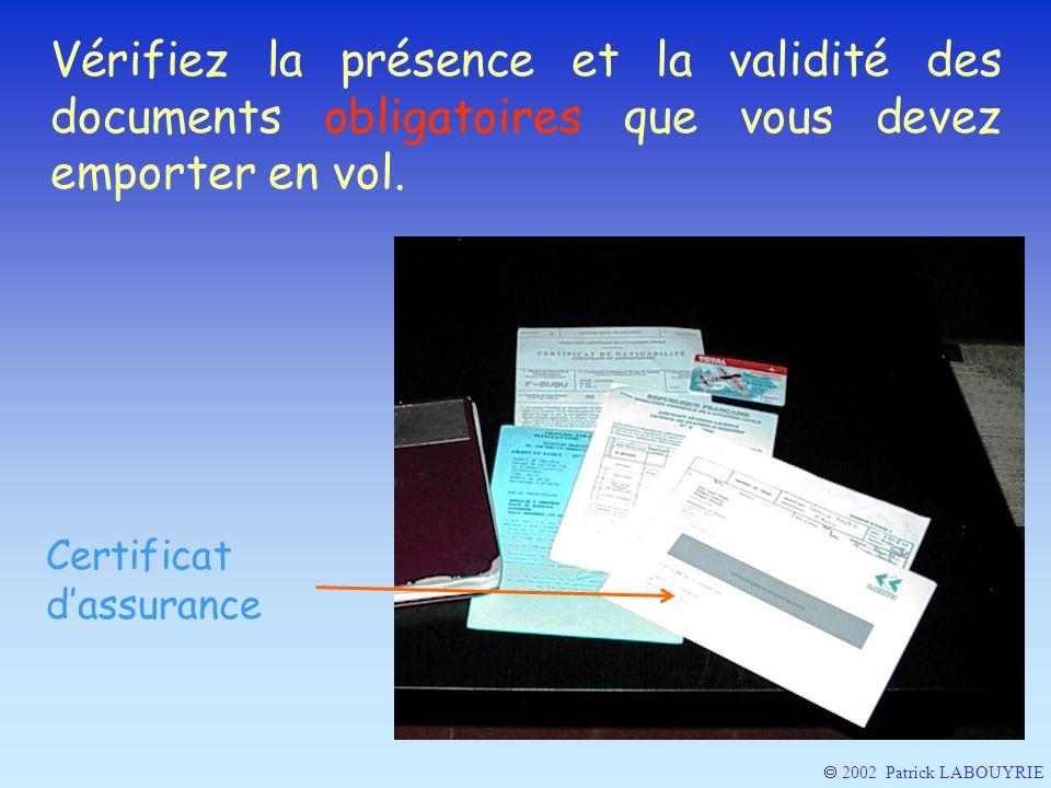 2002 Patrick LABOUYRIE Vérifiez la présence et la validité des documents obligatoires que vous devez emporter en vol. Certificat dassurance