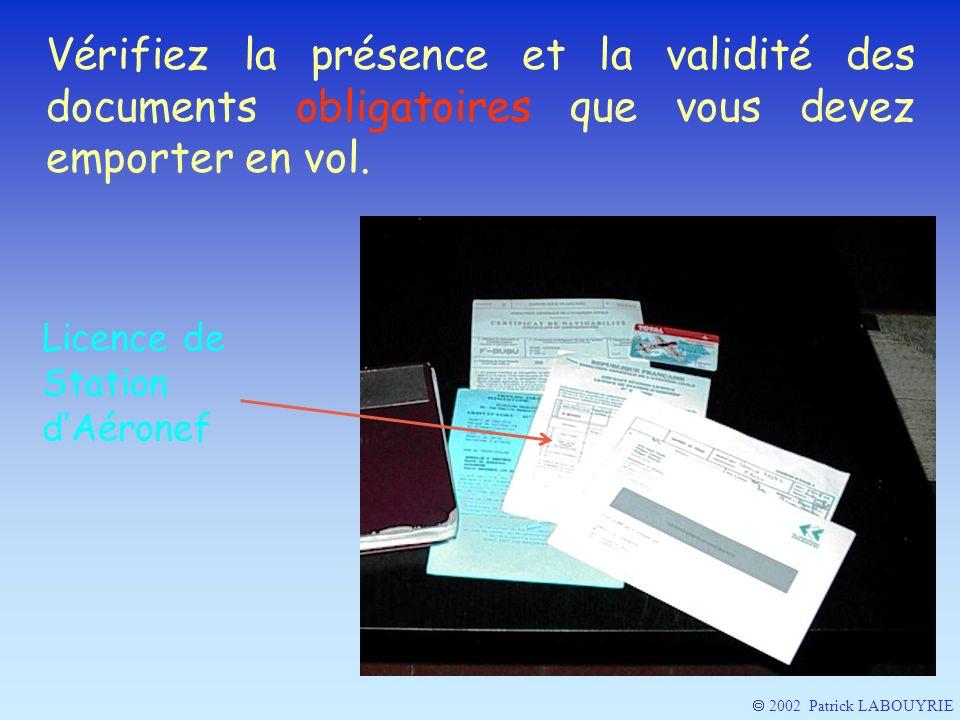 2002 Patrick LABOUYRIE Vérifiez la présence et la validité des documents obligatoires que vous devez emporter en vol. Licence de Station dAéronef