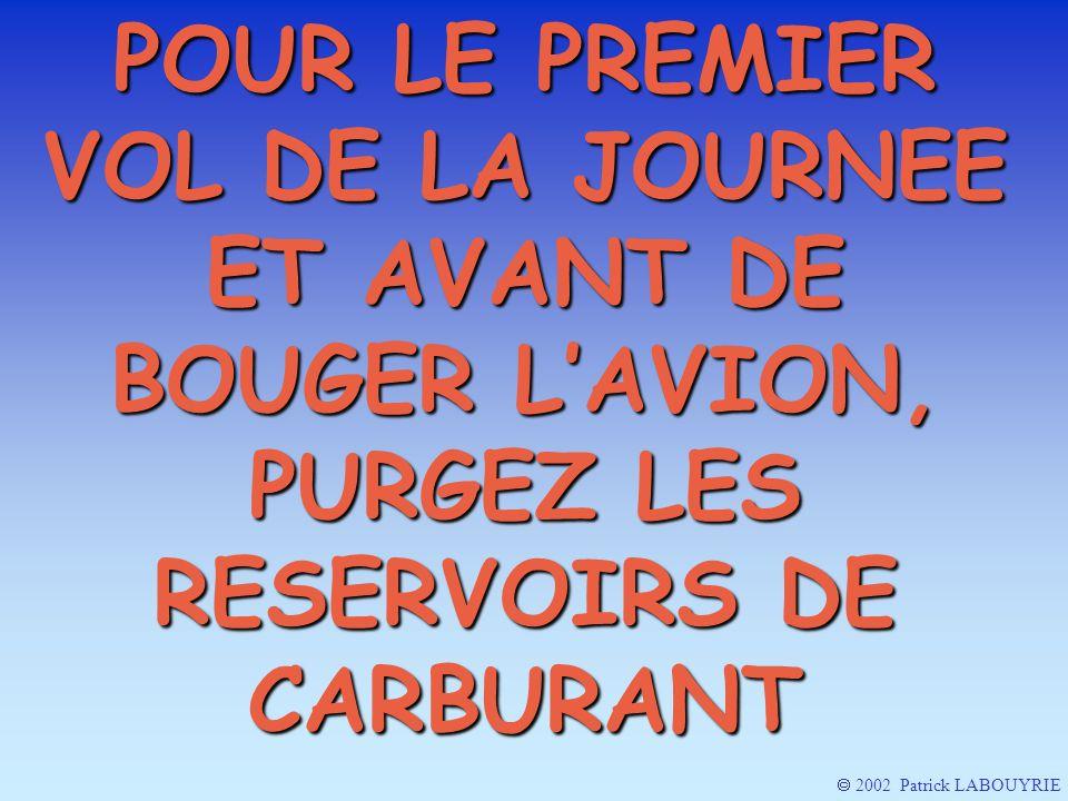 POUR LE PREMIER VOL DE LA JOURNEE ET AVANT DE BOUGER LAVION, PURGEZ LES RESERVOIRS DE CARBURANT 2002 Patrick LABOUYRIE