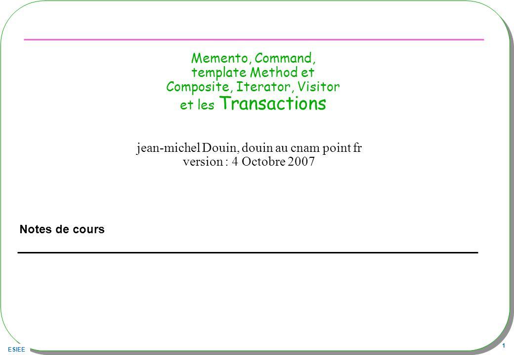 ESIEE 42 Transaction « Sûre » public class TransactionSure extends Transaction { public void beginTransaction(){ // sauvegarde de létat } public void endTransaction(){ // fin normale } public void rollbackTransaction(){ // restitution de létat(Memento) } (Memento, bien sûr)