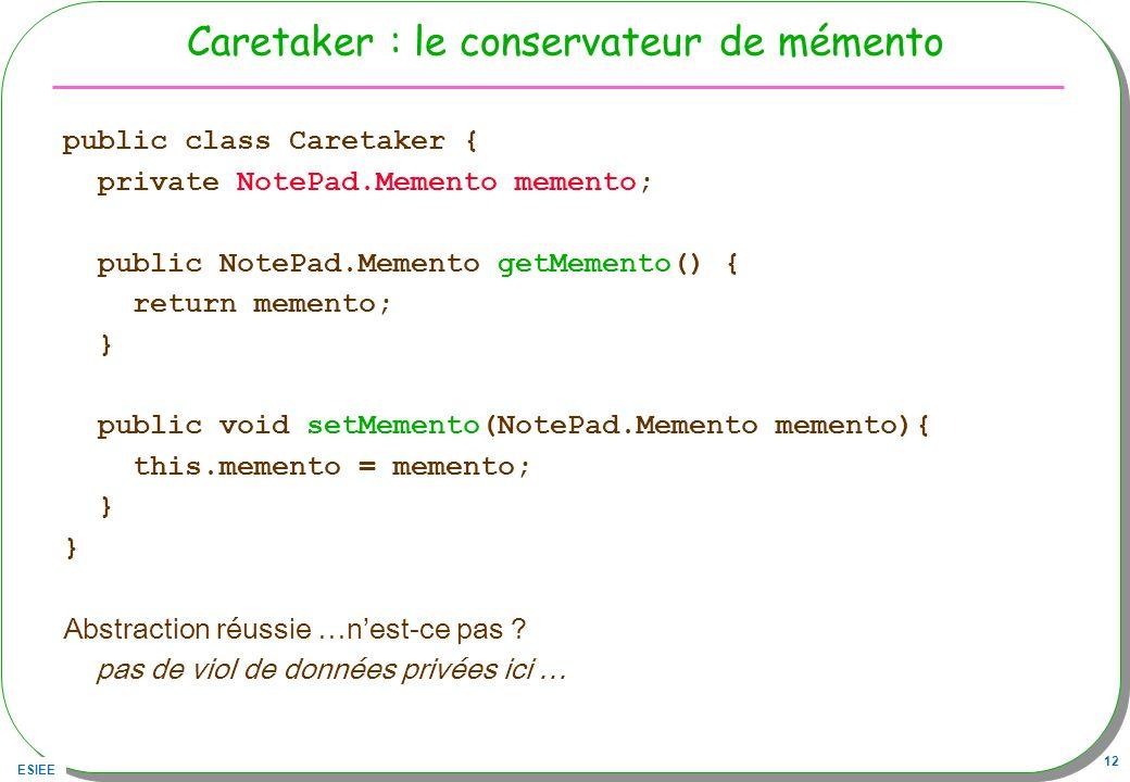 ESIEE 12 Caretaker : le conservateur de mémento public class Caretaker { private NotePad.Memento memento; public NotePad.Memento getMemento() { return