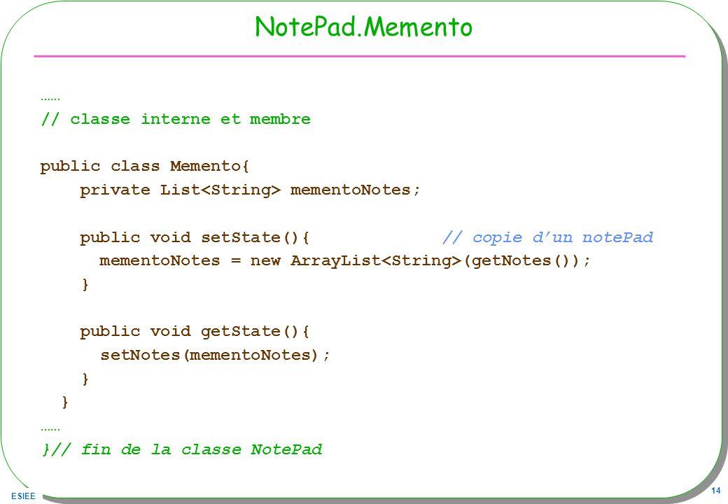 ESIEE 14 NotePad.Memento …… // classe interne et membre public class Memento{ private List mementoNotes; public void setState(){ // copie dun notePad mementoNotes = new ArrayList (getNotes()); } public void getState(){ setNotes(mementoNotes); } …… }// fin de la classe NotePad