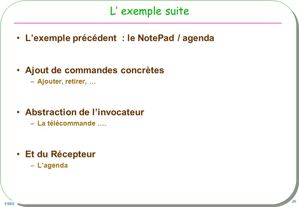 ESIEE 20 L exemple suite Lexemple précédent : le NotePad / agenda Ajout de commandes concrètes –Ajouter, retirer, … Abstraction de linvocateur –La tél