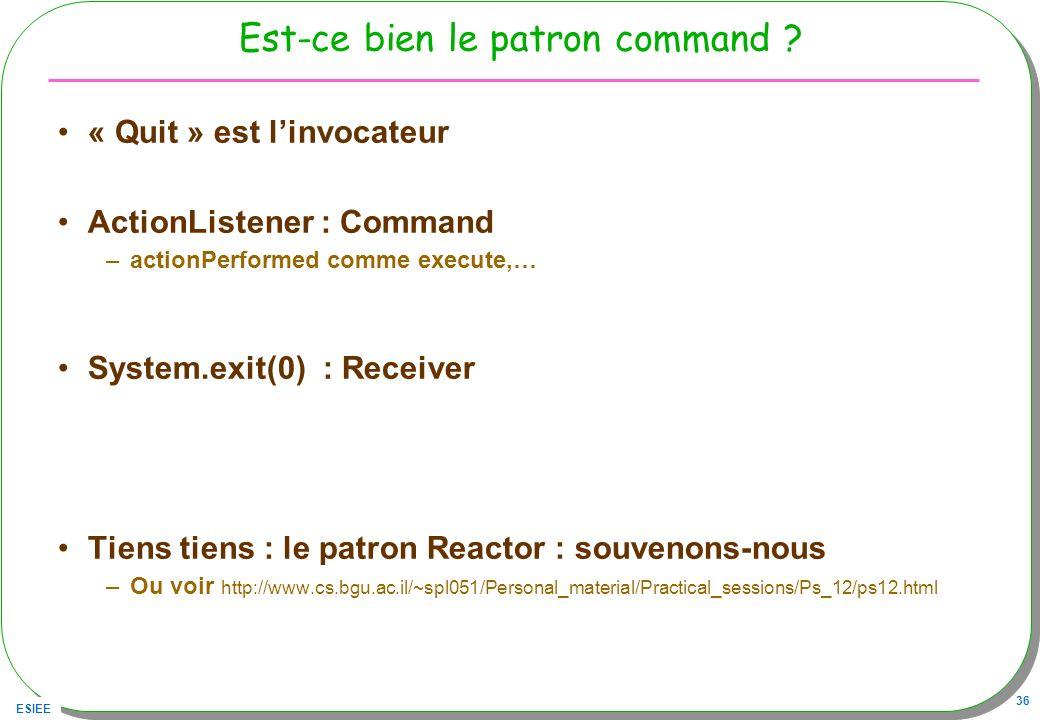 ESIEE 36 Est-ce bien le patron command ? « Quit » est linvocateur ActionListener : Command –actionPerformed comme execute,… System.exit(0) : Receiver