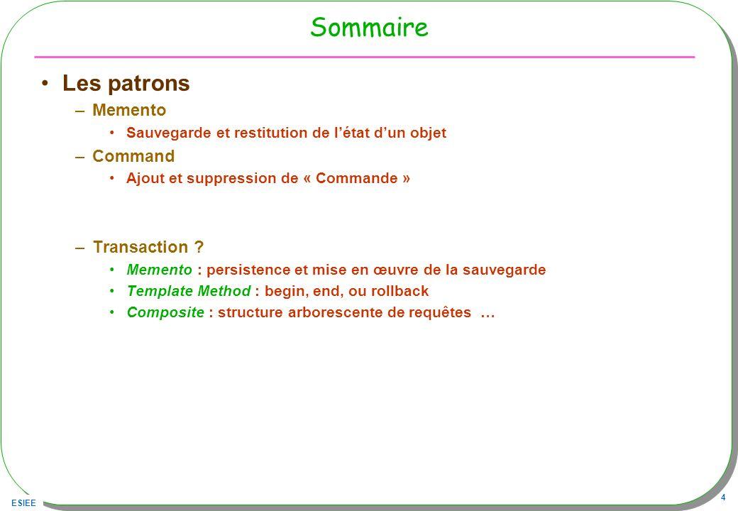 ESIEE 4 Sommaire Les patrons –Memento Sauvegarde et restitution de létat dun objet –Command Ajout et suppression de « Commande » –Transaction .