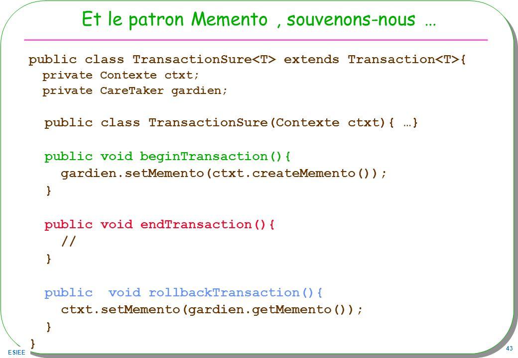 ESIEE 43 Et le patron Memento, souvenons-nous … public class TransactionSure extends Transaction { private Contexte ctxt; private CareTaker gardien; public class TransactionSure(Contexte ctxt){ …} public void beginTransaction(){ gardien.setMemento(ctxt.createMemento()); } public void endTransaction(){ // } public void rollbackTransaction(){ ctxt.setMemento(gardien.getMemento()); }