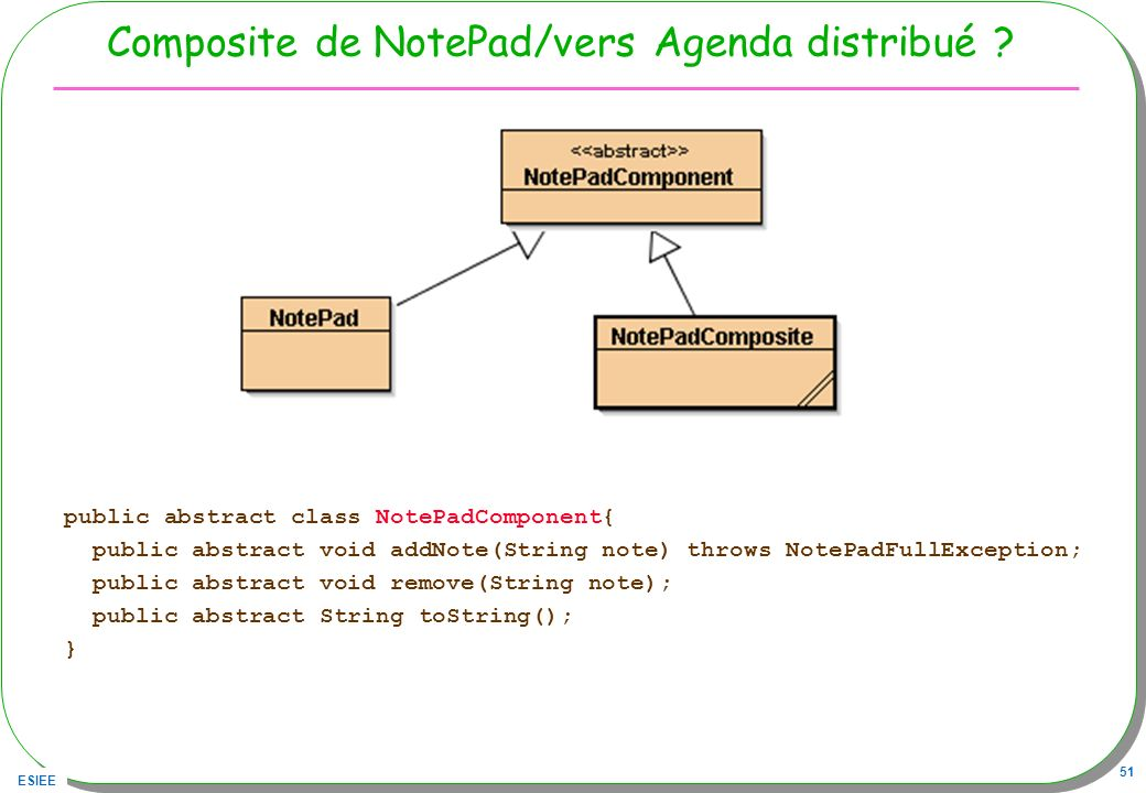 ESIEE 51 Composite de NotePad/vers Agenda distribué ? public abstract class NotePadComponent{ public abstract void addNote(String note) throws NotePad