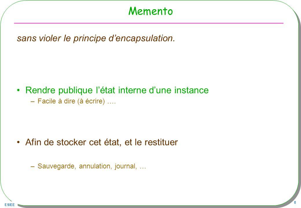 ESIEE 8 Memento sans violer le principe dencapsulation. Rendre publique létat interne dune instance –Facile à dire (à écrire) …. Afin de stocker cet é