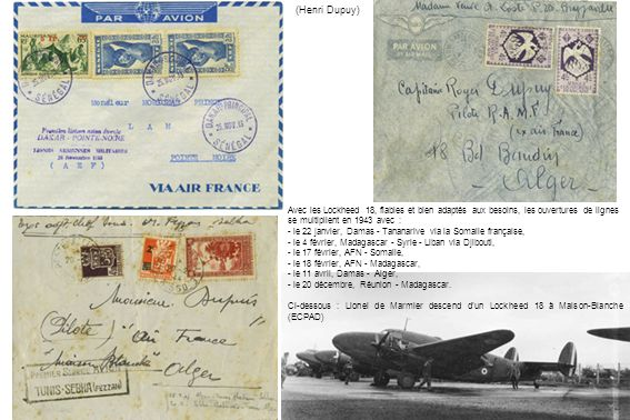 Avec les Lockheed 18, fiables et bien adaptés aux besoins, les ouvertures de lignes se multiplient en 1943 avec : - le 22 janvier, Damas - Tananarive