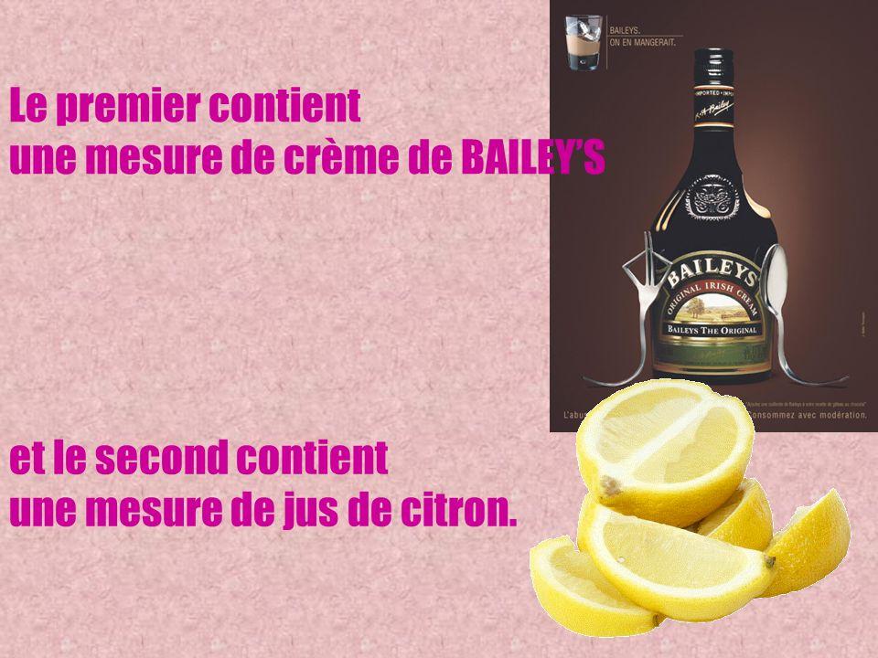 Le premier contient une mesure de crème de BAILEYS et le second contient une mesure de jus de citron.