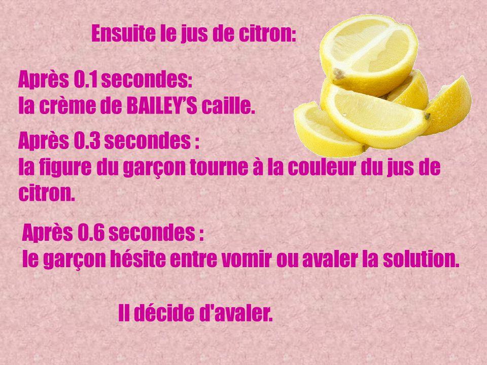Après 0.6 secondes : le garçon hésite entre vomir ou avaler la solution. Ensuite le jus de citron: Après 0.1 secondes: la crème de BAILEYS caille. Apr
