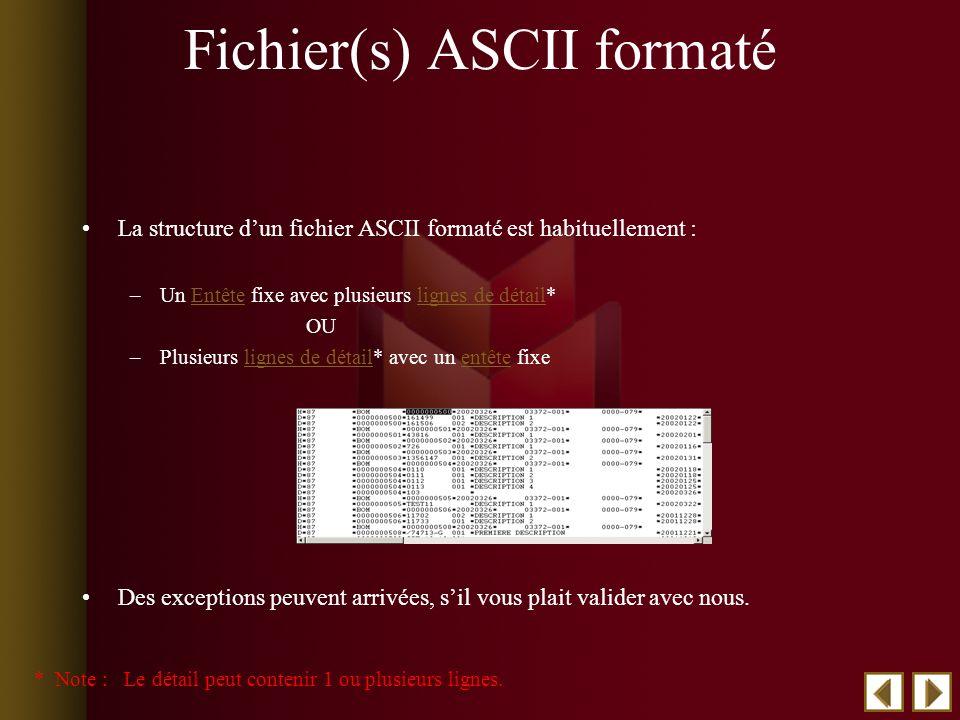 Fichier(s) ASCII formaté La structure dun fichier ASCII formaté est habituellement : –Un Entête fixe avec plusieurs lignes de détail*Entêtelignes de détail OU –Plusieurs lignes de détail* avec un entête fixelignes de détailentête Des exceptions peuvent arrivées, sil vous plait valider avec nous.