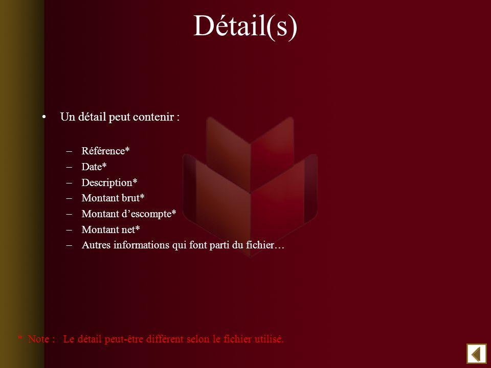 Détail(s) Un détail peut contenir : –Référence* –Date* –Description* –Montant brut* –Montant descompte* –Montant net* –Autres informations qui font parti du fichier… * Note : Le détail peut-être différent selon le fichier utilisé.