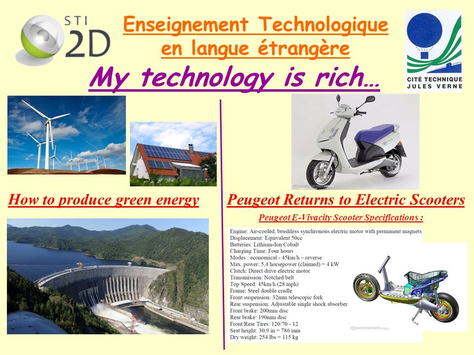 Enseignement Technologique en langue étrangère My technology is rich… How to produce green energy Peugeot Returns to Electric Scooters Peugeot E-Vivacity Scooter Specifications :