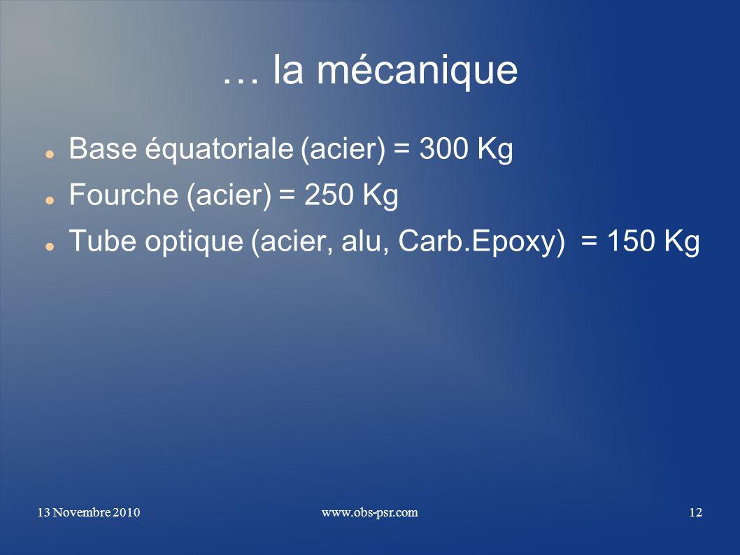 13 Novembre 2010www.obs-psr.com12 … la mécanique Base équatoriale (acier) = 300 Kg Fourche (acier) = 250 Kg Tube optique (acier, alu, Carb.Epoxy) = 15