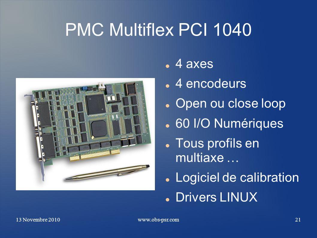 13 Novembre 2010www.obs-psr.com21 PMC Multiflex PCI 1040 4 axes 4 encodeurs Open ou close loop 60 I/O Numériques Tous profils en multiaxe … Logiciel d