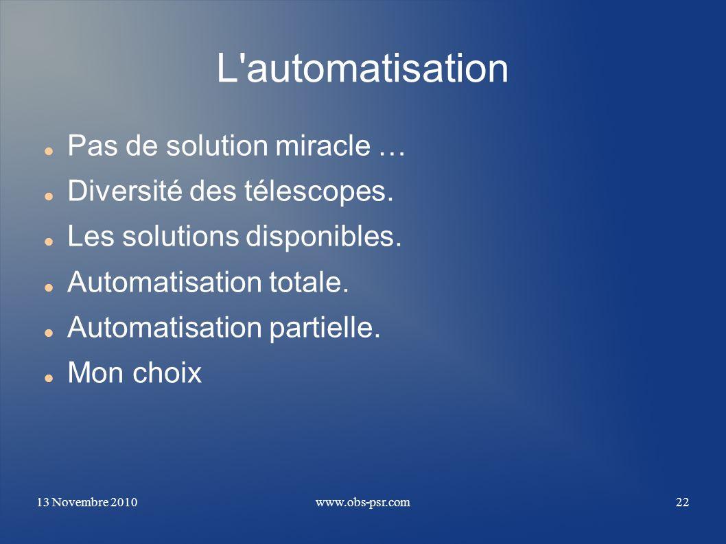 13 Novembre 2010www.obs-psr.com22 L'automatisation Pas de solution miracle … Diversité des télescopes. Les solutions disponibles. Automatisation total