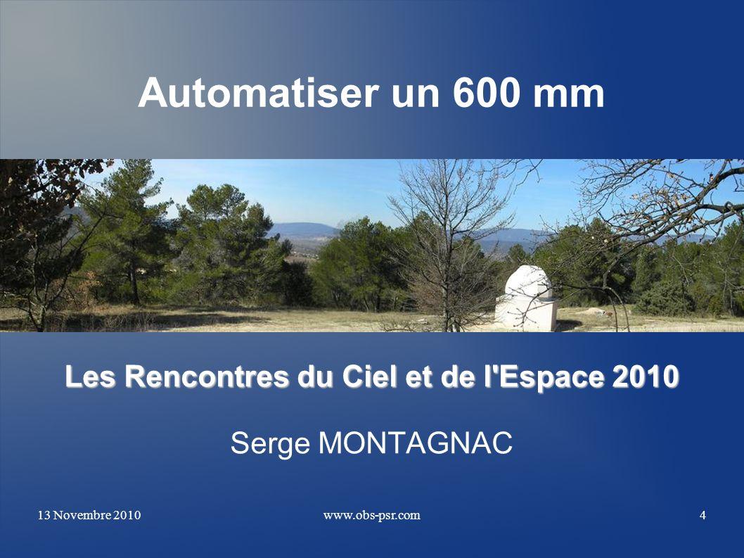 13 Novembre 2010www.obs-psr.com4 Automatiser un 600 mm Les Rencontres du Ciel et de l'Espace 2010 Serge MONTAGNAC